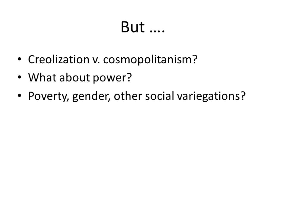 But …. Creolization v. cosmopolitanism. What about power.