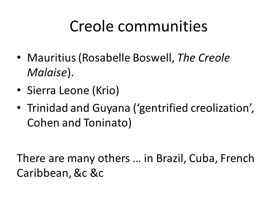 Creole communities Mauritius (Rosabelle Boswell, The Creole Malaise). Sierra Leone (Krio) Trinidad and Guyana ('gentrified creolization', Cohen and To