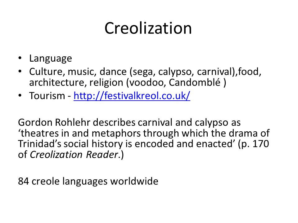 Creolization Language Culture, music, dance (sega, calypso, carnival),food, architecture, religion (voodoo, Candomblé ) Tourism -   Gordon Rohlehr describes carnival and calypso as 'theatres in and metaphors through which the drama of Trinidad's social history is encoded and enacted' (p.