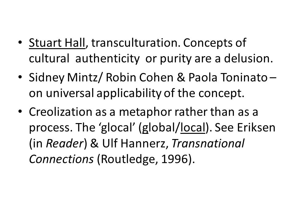 Stuart Hall, transculturation. Concepts of cultural authenticity or purity are a delusion. Sidney Mintz/ Robin Cohen & Paola Toninato – on universal a