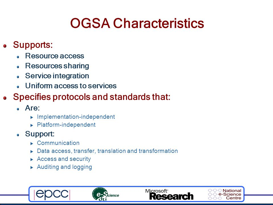 OGSA Characteristics Supports: Resource access Resources sharing Service integration Uniform access to services Specifies protocols and standards that: Are:  Implementation-independent  Platform-independent Support:  Communication  Data access, transfer, translation and transformation  Access and security  Auditing and logging