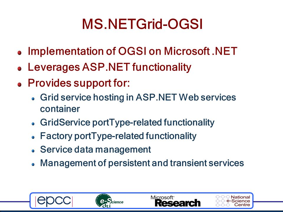 MS.NETGrid-OGSI Implementation of OGSI on Microsoft.NET Leverages ASP.NET functionality Provides support for: Grid service hosting in ASP.NET Web services container GridService portType-related functionality Factory portType-related functionality Service data management Management of persistent and transient services