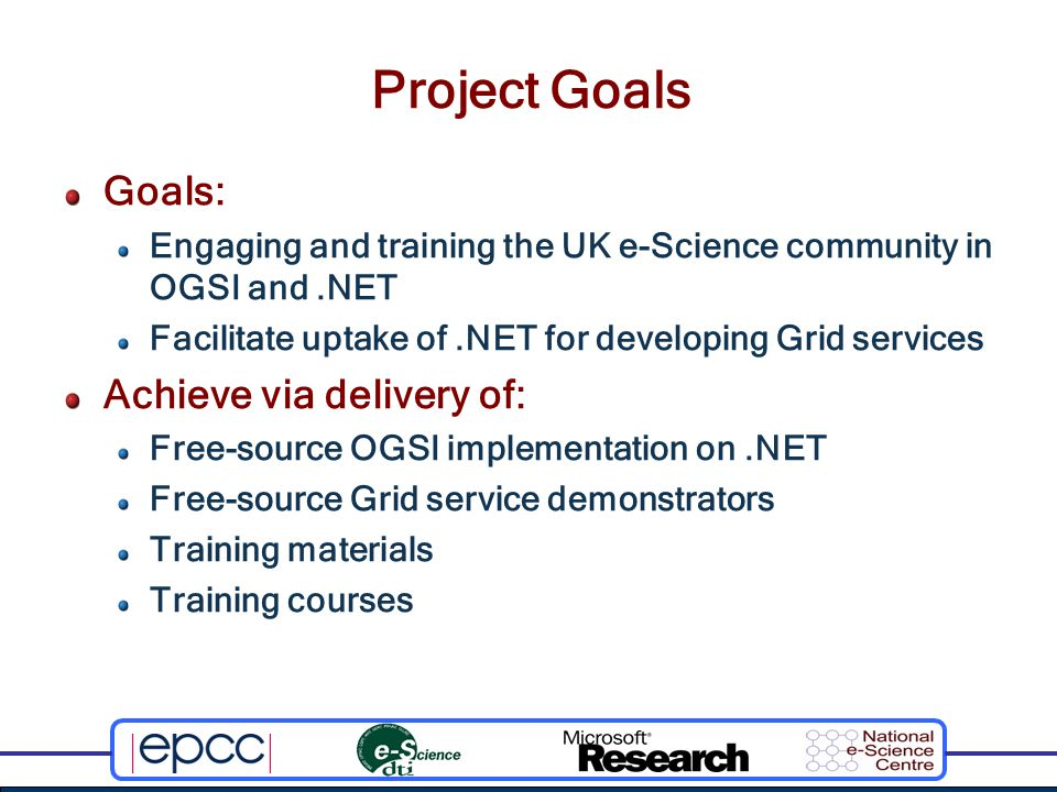 Project Goals Goals: Engaging and training the UK e-Science community in OGSI and.NET Facilitate uptake of.NET for developing Grid services Achieve via delivery of: Free-source OGSI implementation on.NET Free-source Grid service demonstrators Training materials Training courses