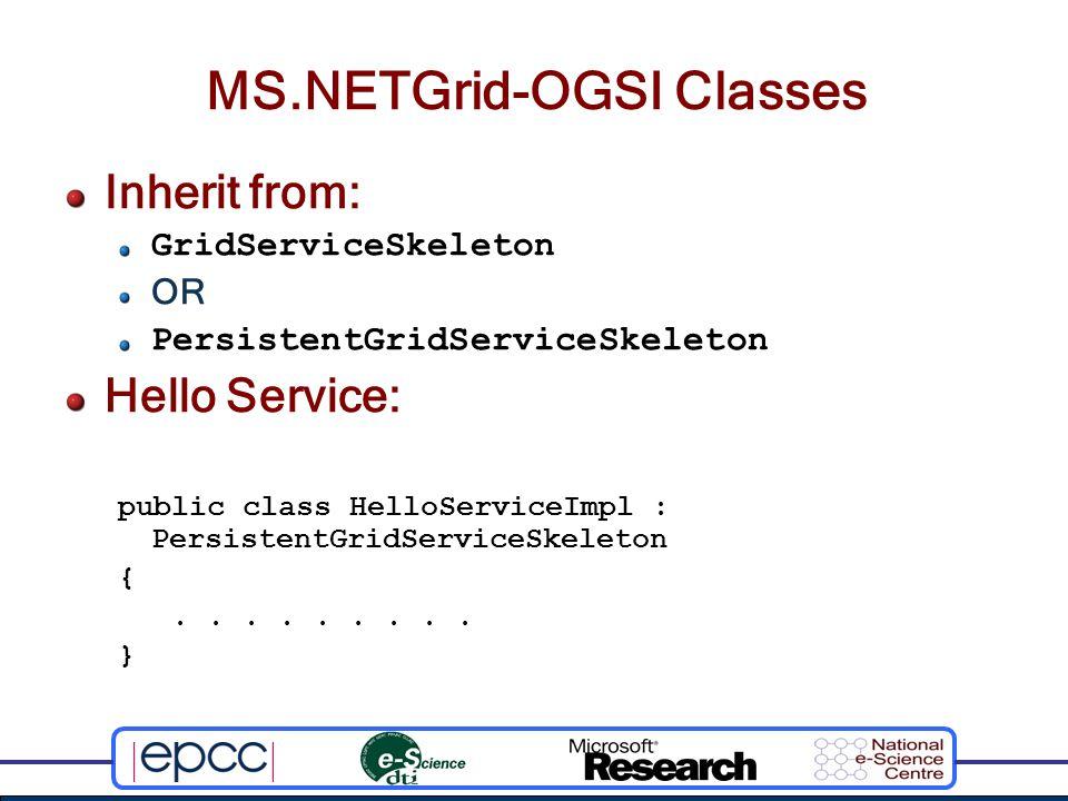 MS.NETGrid-OGSI Classes Inherit from: GridServiceSkeleton OR PersistentGridServiceSkeleton Hello Service: public class HelloServiceImpl : PersistentGridServiceSkeleton {.........
