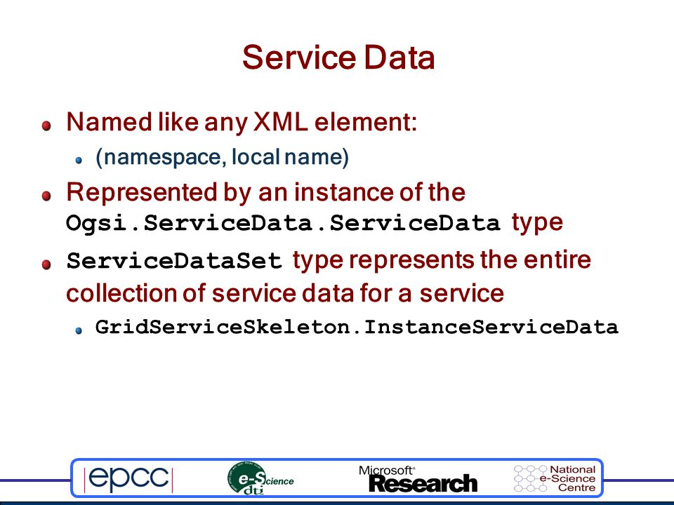 Service Data Named like any XML element: (namespace, local name) Represented by an instance of the Ogsi.ServiceData.ServiceData type ServiceDataSet type represents the entire collection of service data for a service GridServiceSkeleton.InstanceServiceData