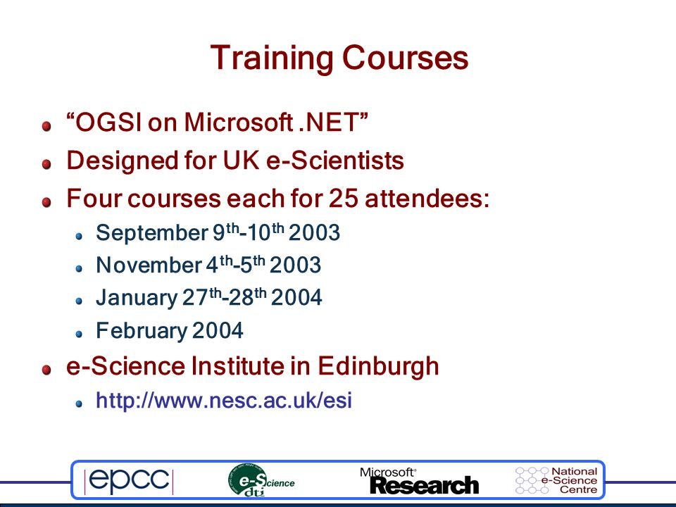 Training Courses OGSI on Microsoft.NET Designed for UK e-Scientists Four courses each for 25 attendees: September 9 th -10 th 2003 November 4 th -5 th 2003 January 27 th -28 th 2004 February 2004 e-Science Institute in Edinburgh http://www.nesc.ac.uk/esi