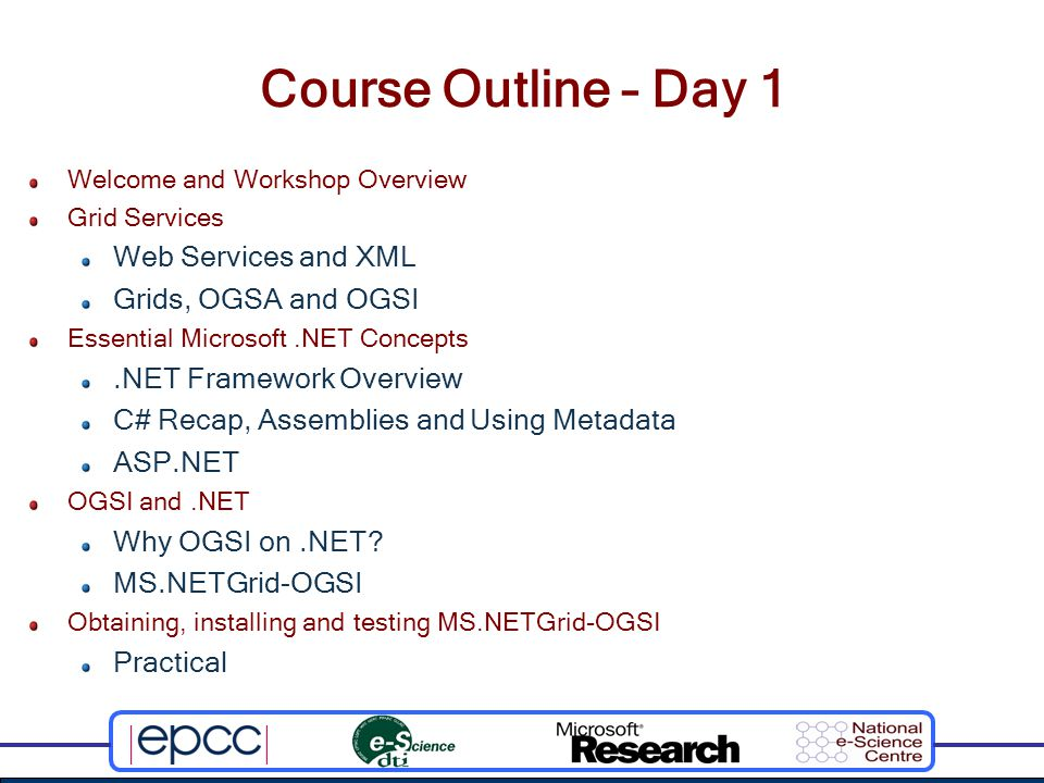 Course Outline – Day 1 Welcome and Workshop Overview Grid Services Web Services and XML Grids, OGSA and OGSI Essential Microsoft.NET Concepts.NET Framework Overview C# Recap, Assemblies and Using Metadata ASP.NET OGSI and.NET Why OGSI on.NET.