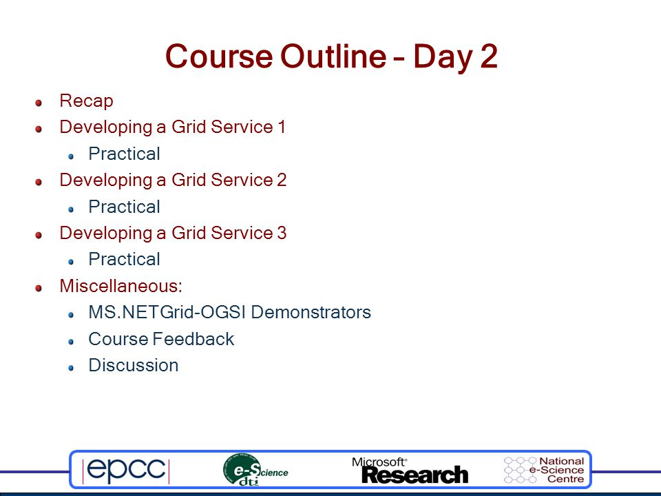 Course Outline – Day 2 Recap Developing a Grid Service 1 Practical Developing a Grid Service 2 Practical Developing a Grid Service 3 Practical Miscellaneous: MS.NETGrid-OGSI Demonstrators Course Feedback Discussion