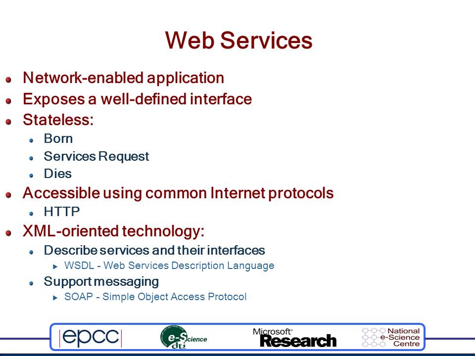 WSDL Web Services Description Language XML description of Web Services: Define input and output messages Define operations in terms of input and output messages Aggregate operations into portTypes  Application-specific collections of related operations Combine portTypes with a concrete network protocol and message format to form a binding Combine a binding and a network address to define a concrete network endpoint or port Aggregate ports into an abstract network endpoint or service Current W3C version is 1.1