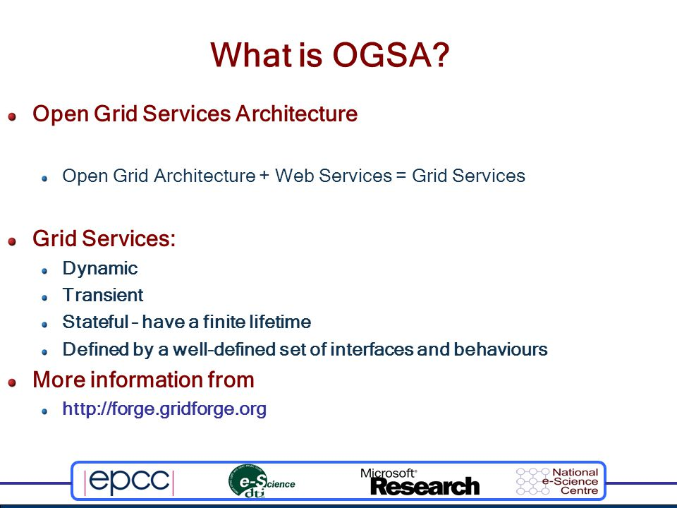 OGSA Characteristics Supports: Resource access Resources sharing Service integration Uniform access to services Specifies protocols and standards that: Are:  Implementation-independent  Platform-independent Support:  Communication  Data access, transfer, translation and transformation  Access and security  Auditing and logging