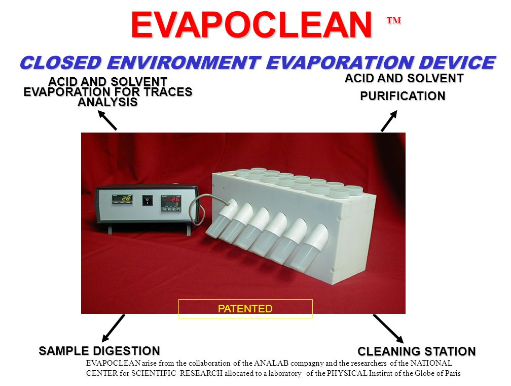 EVAPOCLEAN TM EVAPOCLEAN TM CLOSED ENVIRONMENT EVAPORATION DEVICE ACID AND SOLVENT ACID AND SOLVENTPURIFICATION SAMPLE DIGESTION ACID AND SOLVENT EVAPORATION FOR TRACES ANALYSIS CLEANING STATION PATENTED EVAPOCLEAN arise from the collaboration of the ANALAB compagny and the researchers of the NATIONAL CENTER for SCIENTIFIC RESEARCH allocated to a laboratory of the PHYSICAL Institut of the Globe of Paris
