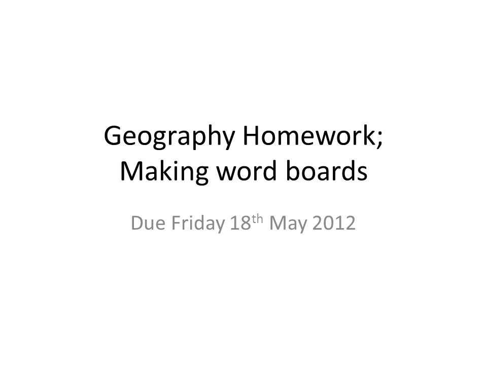 Geography Homework; Making word boards Due Friday 18 th May 2012