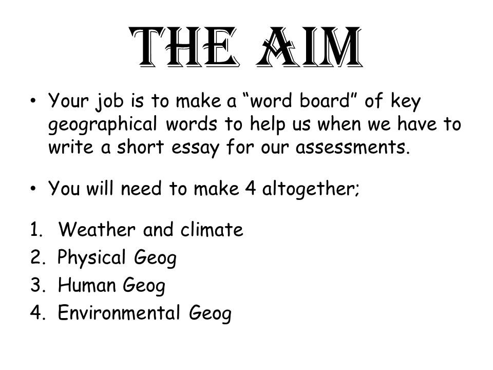 The aim Your job is to make a word board of key geographical words to help us when we have to write a short essay for our assessments.