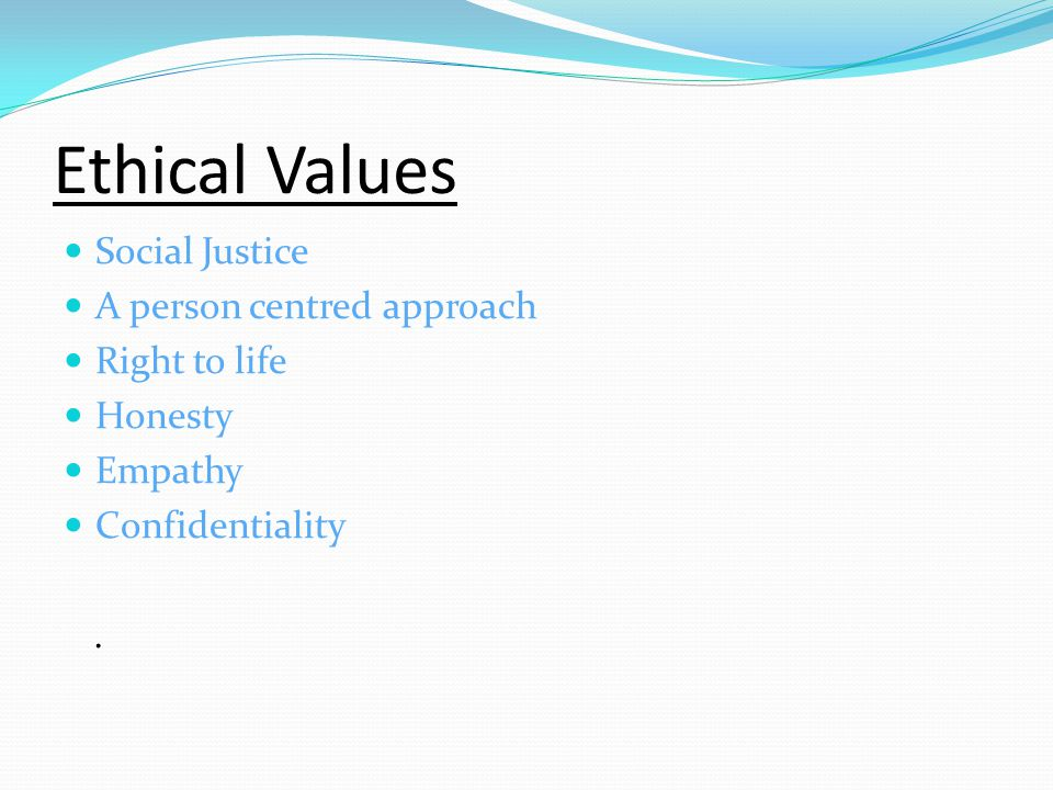 Ethical Values Social Justice A person centred approach Right to life Honesty Empathy Confidentiality.