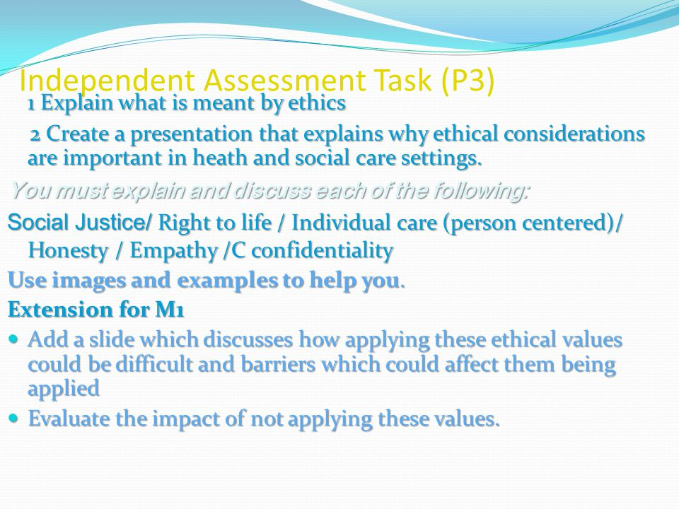 Independent Assessment Task (P3) 1 Explain what is meant by ethics 2 Create a presentation that explains why ethical considerations are important in heath and social care settings.