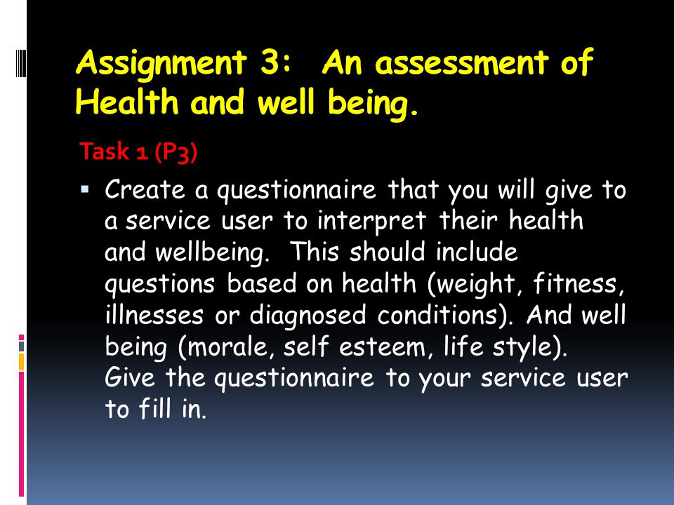 Assignment 3: An assessment of Health and well being. Task 1 (P3)  Create a questionnaire that you will give to a service user to interpret their hea