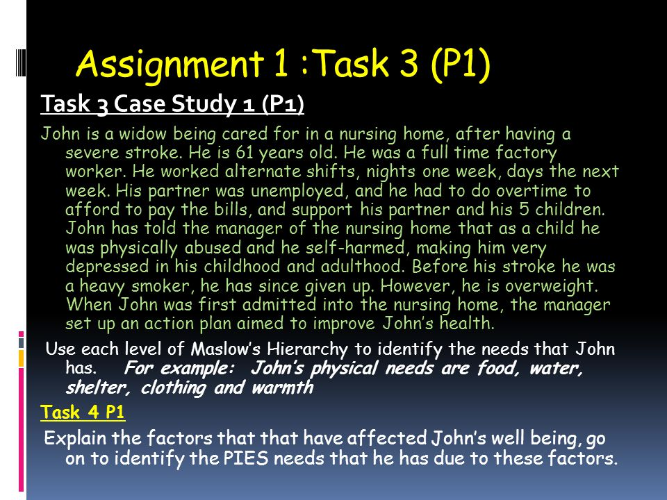 Assignment 1 :Task 3 (P1) Task 3 Case Study 1 (P1) John is a widow being cared for in a nursing home, after having a severe stroke. He is 61 years old