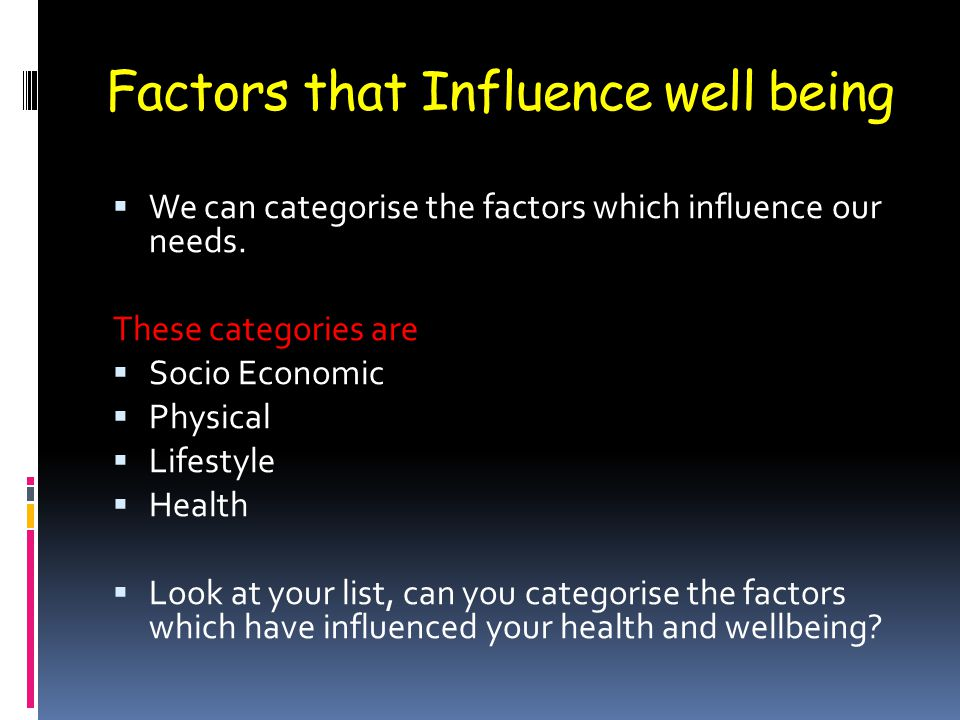 Factors that Influence well being  We can categorise the factors which influence our needs. These categories are  Socio Economic  Physical  Lifest