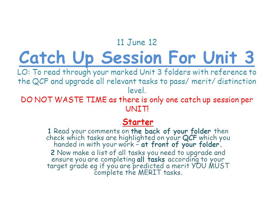 11 June 12 Catch Up Session For Unit 3 LO: To read through your marked Unit 3 folders with reference to the QCF and upgrade all relevant tasks to pass/ merit/ distinction level.