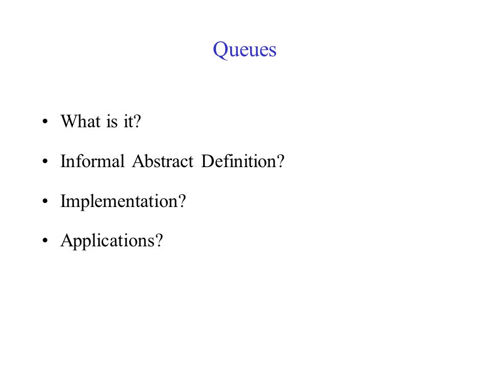 Queues What is it Informal Abstract Definition Implementation Applications