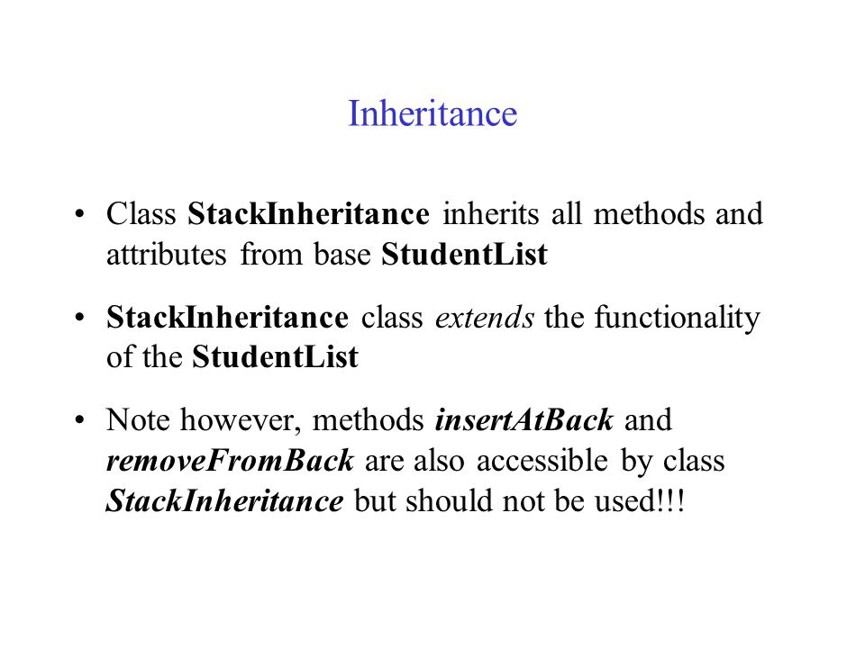 Inheritance Class StackInheritance inherits all methods and attributes from base StudentList StackInheritance class extends the functionality of the StudentList Note however, methods insertAtBack and removeFromBack are also accessible by class StackInheritance but should not be used!!!