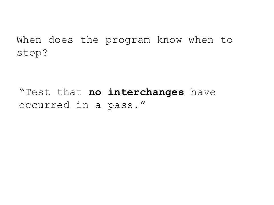 When does the program know when to stop? Test that no interchanges have occurred in a pass.