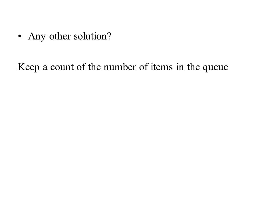 Any other solution Keep a count of the number of items in the queue