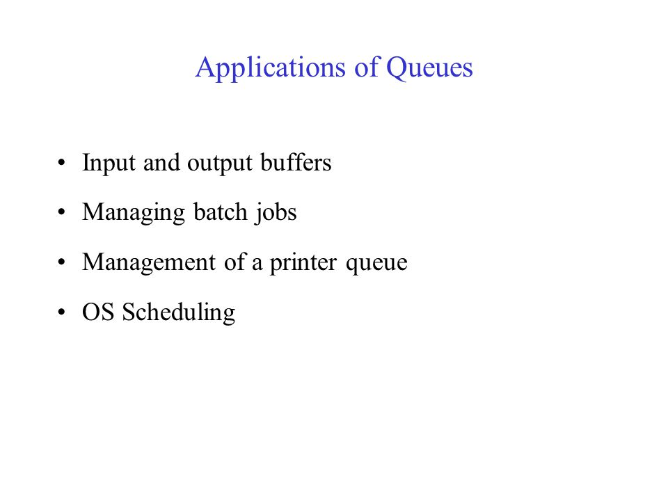 Applications of Queues Input and output buffers Managing batch jobs Management of a printer queue OS Scheduling