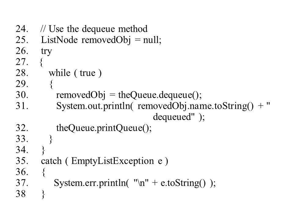 24. // Use the dequeue method 25. ListNode removedObj = null; 26. try 27. { 28. while ( true ) 29. { 30. removedObj = theQueue.dequeue(); 31. System.o