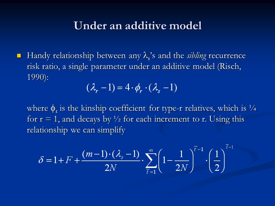 Under an additive model Handy relationship between any r 's and the sibling recurrence risk ratio, a single parameter under an additive model (Risch, 1990): Handy relationship between any r 's and the sibling recurrence risk ratio, a single parameter under an additive model (Risch, 1990): where  r is the kinship coefficient for type-r relatives, which is ¼ for r = 1, and decays by ½ for each increment to r.