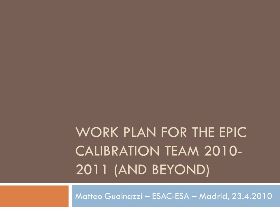 WORK PLAN FOR THE EPIC CALIBRATION TEAM 2010- 2011 (AND BEYOND) Matteo Guainazzi – ESAC-ESA – Madrid, 23.4.2010