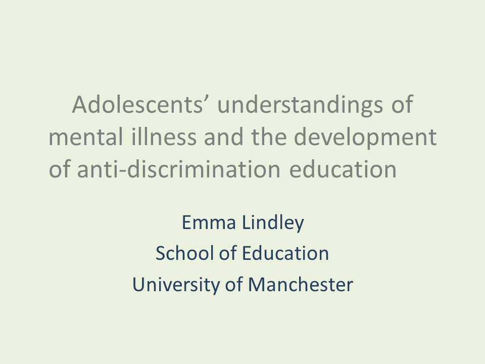 Adolescents' understandings of mental illness and the development of anti-discrimination education Emma Lindley School of Education University of Manchester
