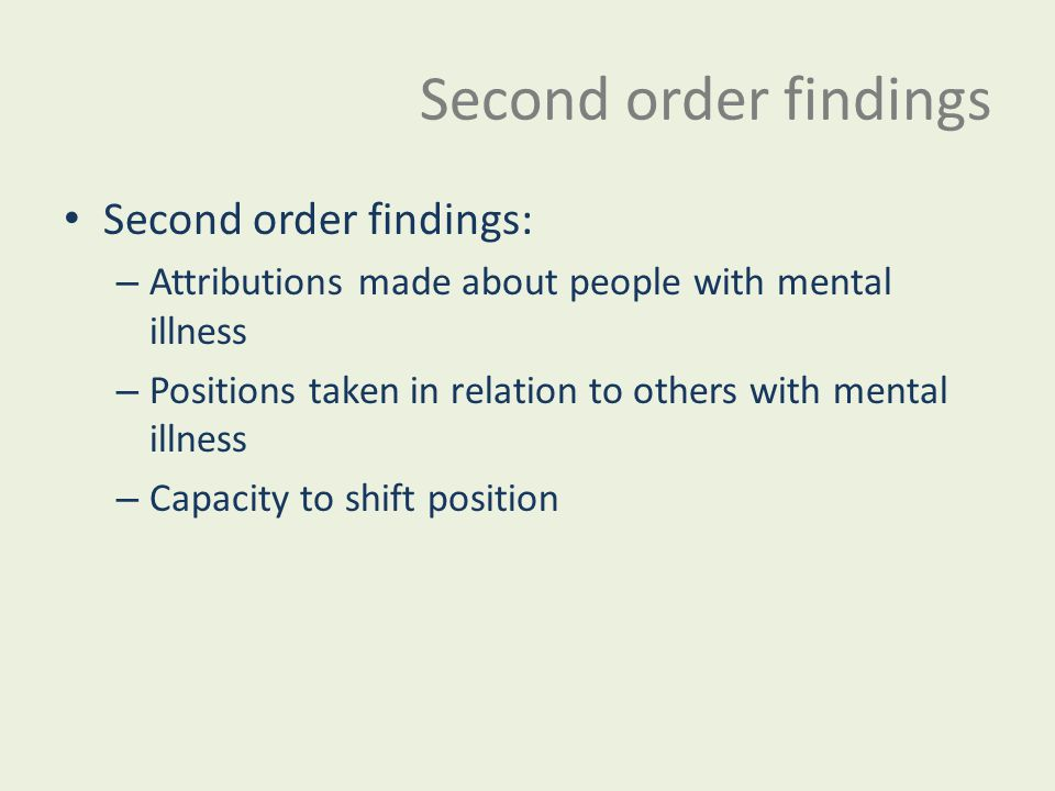 Second order findings Second order findings: – Attributions made about people with mental illness – Positions taken in relation to others with mental