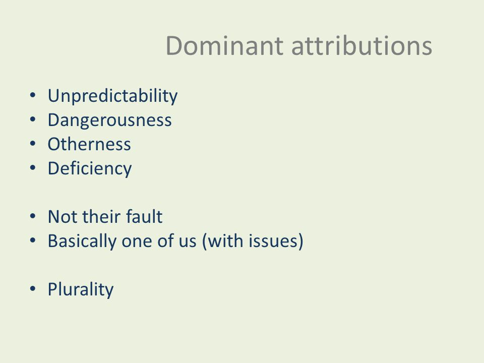 Dominant attributions Unpredictability Dangerousness Otherness Deficiency Not their fault Basically one of us (with issues) Plurality