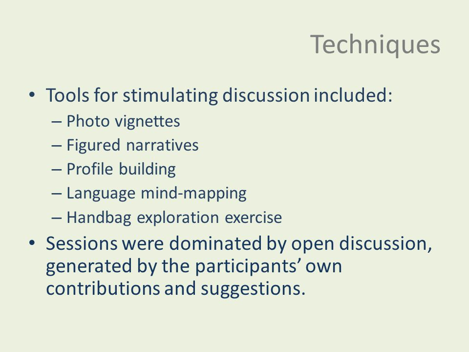 Techniques Tools for stimulating discussion included: – Photo vignettes – Figured narratives – Profile building – Language mind-mapping – Handbag expl