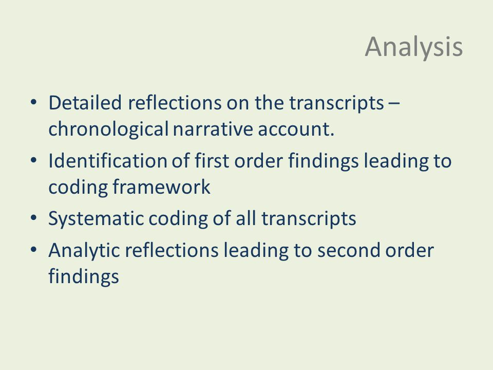 Analysis Detailed reflections on the transcripts – chronological narrative account. Identification of first order findings leading to coding framework