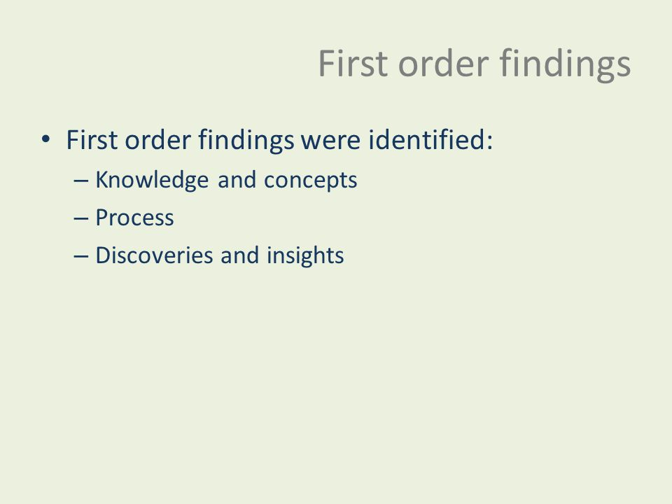 First order findings First order findings were identified: – Knowledge and concepts – Process – Discoveries and insights