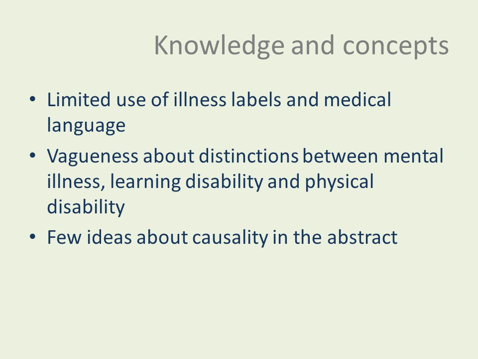 Knowledge and concepts Limited use of illness labels and medical language Vagueness about distinctions between mental illness, learning disability and physical disability Few ideas about causality in the abstract