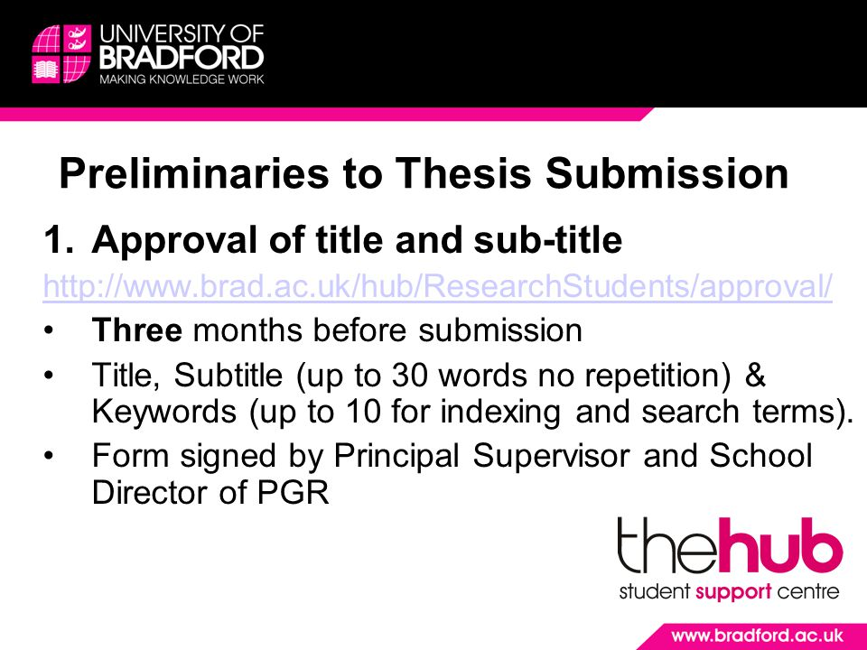 Preliminaries to Thesis Submission 1.Approval of title and sub-title http://www.brad.ac.uk/hub/ResearchStudents/approval/ Three months before submission Title, Subtitle (up to 30 words no repetition) & Keywords (up to 10 for indexing and search terms).