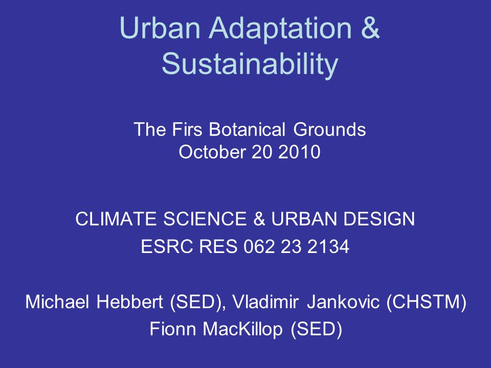 Urban Adaptation & Sustainability The Firs Botanical Grounds October 20 2010 CLIMATE SCIENCE & URBAN DESIGN ESRC RES 062 23 2134 Michael Hebbert (SED), Vladimir Jankovic (CHSTM) Fionn MacKillop (SED)