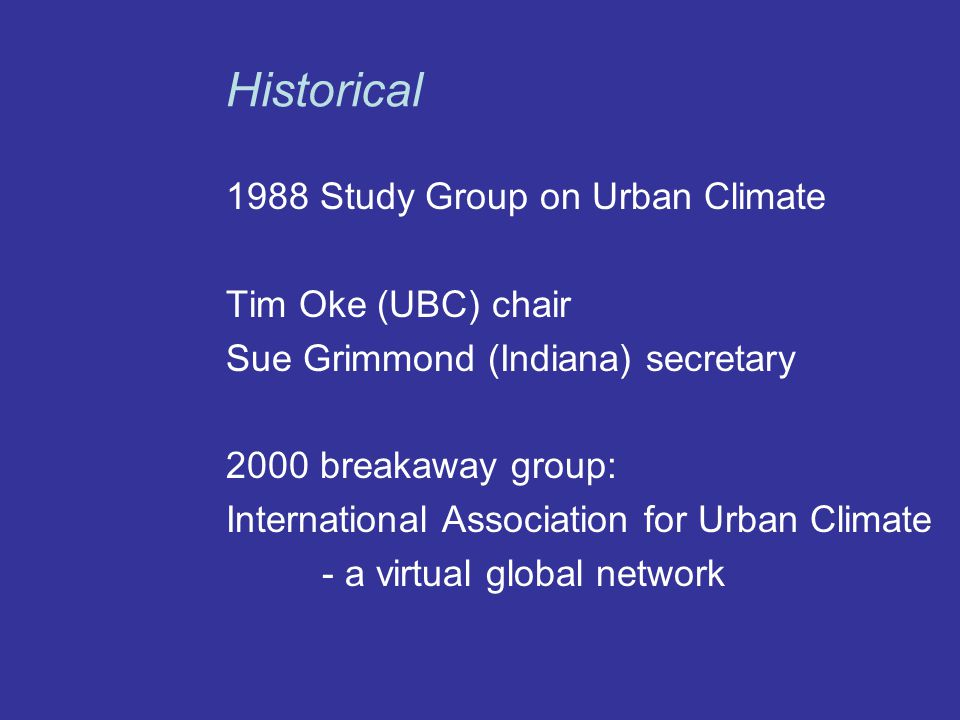 1988 Study Group on Urban Climate Tim Oke (UBC) chair Sue Grimmond (Indiana) secretary 2000 breakaway group: International Association for Urban Climate - a virtual global network Historical