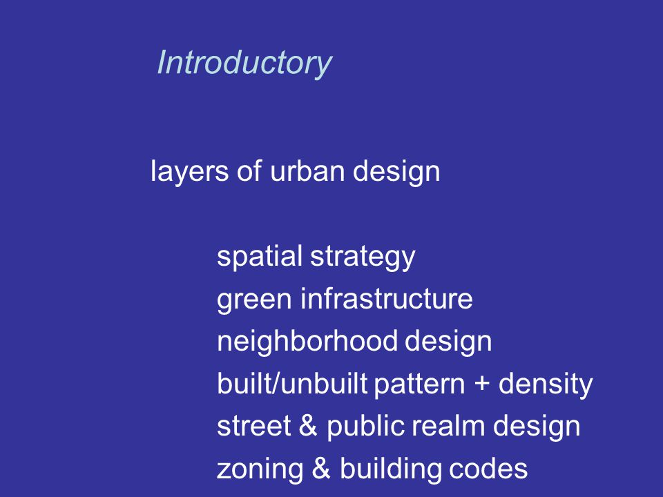 layers of urban design spatial strategy green infrastructure neighborhood design built/unbuilt pattern + density street & public realm design zoning & building codes Introductory