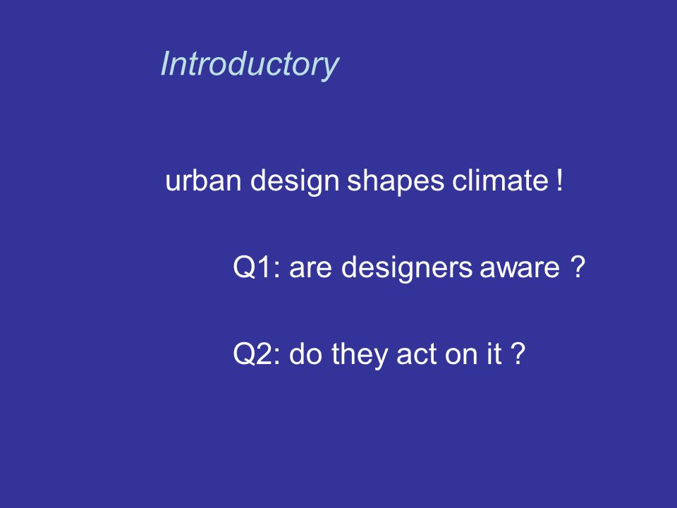 urban design shapes climate ! Q1: are designers aware Q2: do they act on it Introductory