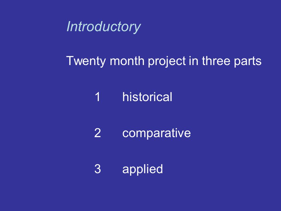 Twenty month project in three parts 1historical 2comparative 3applied Introductory