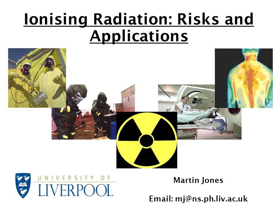 Ionising Radiation: Risks and Applications Martin Jones Email: mj@ns.ph.liv.ac.uk
