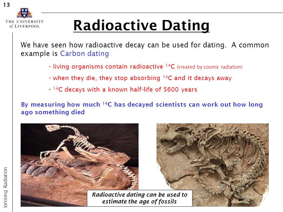 Radioactive Dating Ionising Radiation 13 We have seen how radioactive decay can be used for dating. A common example is Carbon dating - living organis