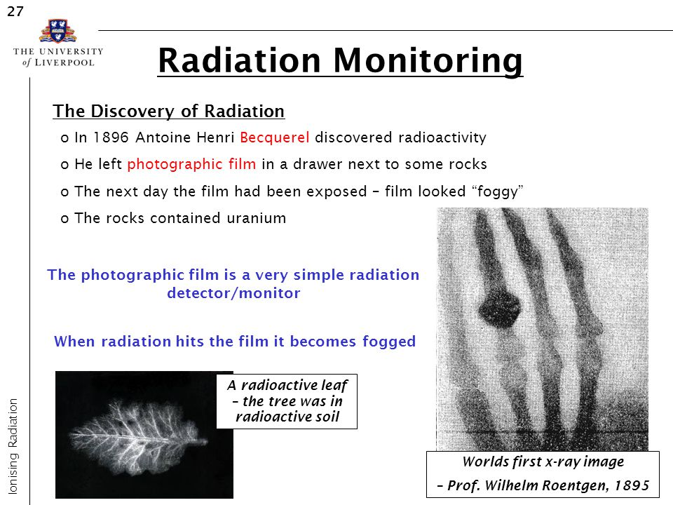 Radiation Monitoring Ionising Radiation 27 o In 1896 Antoine Henri Becquerel discovered radioactivity o He left photographic film in a drawer next to