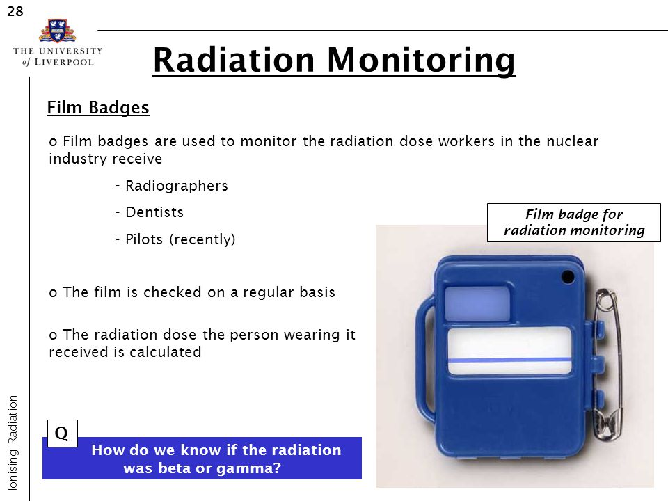 Radiation Monitoring Ionising Radiation 28 Film Badges o Film badges are used to monitor the radiation dose workers in the nuclear industry receive -