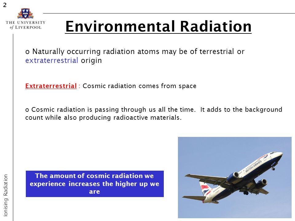 Environmental Radiation Ionising Radiation 2 o Naturally occurring radiation atoms may be of terrestrial or extraterrestrial origin Extraterrestrial :