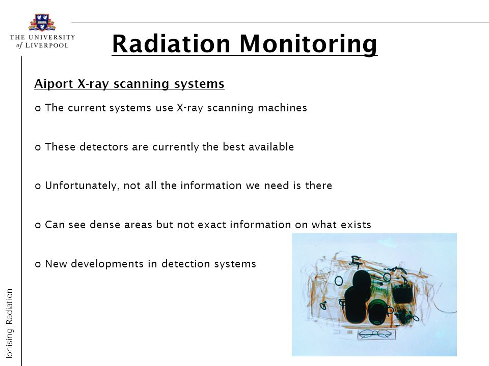 Radiation Monitoring Ionising Radiation Aiport X-ray scanning systems o The current systems use X-ray scanning machines o These detectors are currentl